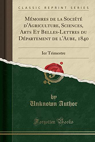 Mémoires de la Société d'Agriculture, Sciences, Arts Et Belles-Lettres du Département de l'Aube, 1840: Ier Trimestre (Classic Reprint) (French Edition) PDF Books