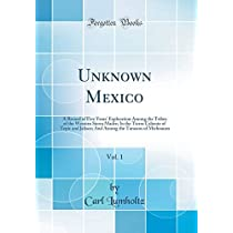 Unknown Mexico, Vol. 1: A Record of Five Years' Exploration Among the Tribes of the Western Sierra Madre; In the Tierra Caliente of Tepic and Jalisco; And Among the Tarascos of Michoacan (Classic Reprint)
