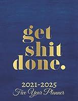 Get Shit Done Five Year Planner 2021-2025: 60 Months Calendar   Monthly Calendar Shedule Organizer  5 Year Planner and Monthly Calendar Book   2021-2025 Monthly Planner   Yearly Planner Calendar  Blue Board 5 Years Planner Motivational Planner 2021-2025