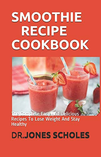 SMOOTHIE RECIPE COOKBOOK: The Complete Easy And Delicious Recipes To Lose Weight And Stay Healthy