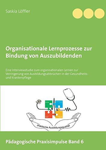 Organisationale Lernprozesse zur Bindung von Auszubildenden: Eine Interviewstudie zum organisationalen Lernen zur Verringerung von ... Krankenpflege (Pädagogische Praxisimpulse)