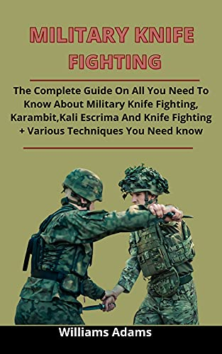 Military Knife Fighting: The Complete Guide On All You Need To Know About Military Knife Fighting, Karambit, Kali Escrima And Knife Fighting + Various ... Need To Fight Successfully (English Edition)