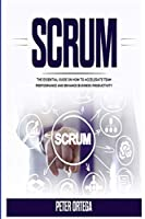Scrum: The Essential Guide on How to Accelerate Team Performance and Enhance Business Productivity