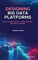 Designing Big Data Platforms: How to Use, Deploy, and Maintain Big Data Systems