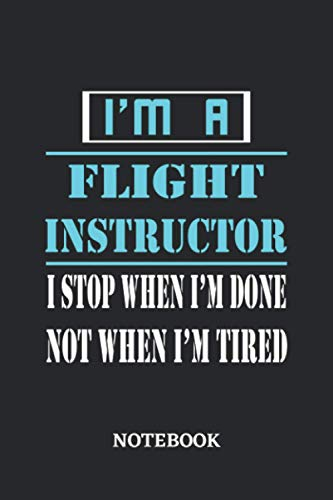 I\'m a Flight Instructor I stop when I\'m done not when I\'m tired Notebook: 6x9 inches - 110 dotgrid pages • Greatest Passionate working Job Journal • Gift, Present Idea