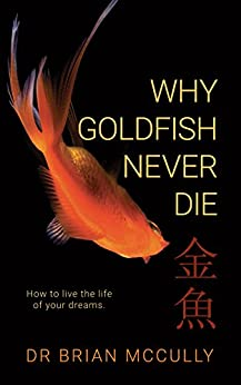 Why Goldfish Never Die: How to live the life of your dreams. by [Brian McCully, Shae Leviston]