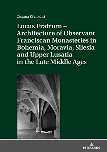 Locus Fratrum – Architecture of Observant Franciscan Monasteries in Bohemia, Moravia, Silesia and Upper Lusatia in the Late Middle Ages