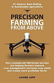 Precision Farming From Above  How Commercial Drone Systems are Helping Farmers Improve Crop Management Increase Crop Yields and Create More Profitable Farms.