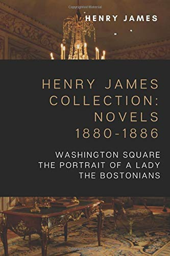 Henry James Collection: Novels 1880-1886: Washington Square, The Portrait of a Lady, The Bostonians