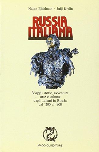 Russia italiana. Viaggi, storie, avventure, arte e cultura degli italiani in Russia dal '200 al '900