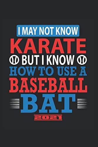 I May Not Know Karate But I Know How To Use A Baseball Bat 2021: Great Yearbook And Calendar For 2021 Can Also Be Used As A Diary Or Notebook. Baseball Calendar And Schedule 2021 For Everyone.