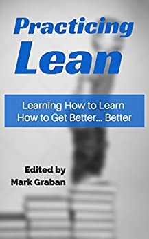Practicing Lean: Learning How to Learn How to Get Better... Better by [Mark Graban, Cameron Stark, Jamie Flinchbaugh, Harry Kenworthy, Harvey Leach, Michael Leigh, Joe Swartz, Michael Lombard, Nick Ruhmann, Paul Akers]