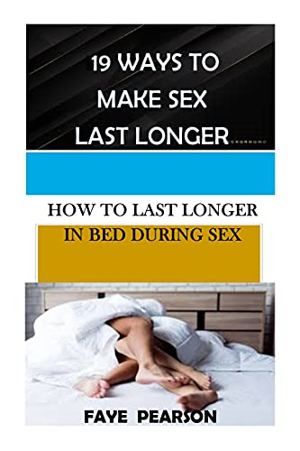 19 WAYS TO MAKE SEX LAST LONGER: HOW TO LAST LONGER IN BED DURING SEX (English Edition)