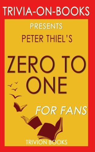 Trivia: Zero to One by Peter Thiel (Trivia-On-Books): Notes on Startups, or How to Build the Future