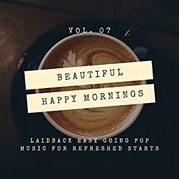 Beautiful Happy Mornings - Laidback Easy Going Pop Music For Refreshed Starts, Vol. 07