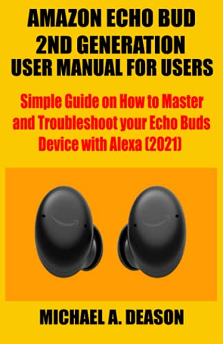AMAZON ECHO BUD 2ND GENERATION USER MANUAL FOR USERS: Simple Guide on How to Master and Troubleshoot your Echo Buds Device with Alexa (2021)
