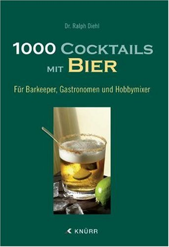 1000 Cocktails mit Bier: Für Barkeeper, Gastronomen und Hobbymixer