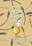 A la recherche de la bière ultime: Un carnet de dégustation à remplir avec vos papilles   En route vers vos meilleures découvertes   Pour les amoureux de bonnes bières