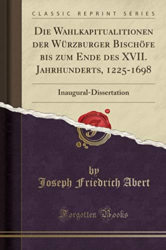 Die Wahlkapitualitionen der Würzburger Bischöfe bis zum Ende des XVII. Jahrhunderts, 1225-1698: Inaugural-Dissertation (Classic Reprint)