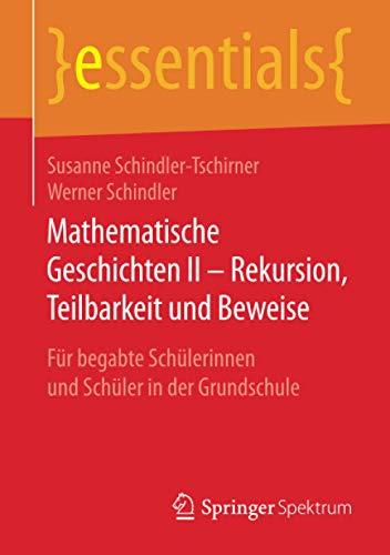 Mathematische Geschichten II – Rekursion, Teilbarkeit und Beweise: Für begabte Schülerinnen und Schüler in der Grundschule (essentials)