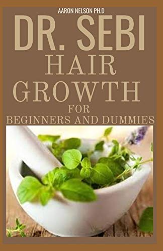 DR SEBI HAIR GROWTH FOR BEGINNERS AND DUMMIES: EXTENSIVE GUIDE ON THE DR. SEBI CURE FOR HAIR LOSS AND HAIR REVERSAL