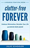 Clutter-Free Forever: Embrace Minimalism, Declutter Your Life and Never Iron Again (Nourish Your Soul)