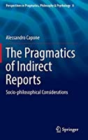 The Pragmatics of Indirect Reports: Socio-philosophical Considerations (Perspectives in Pragmatics, Philosophy & Psychology (8))