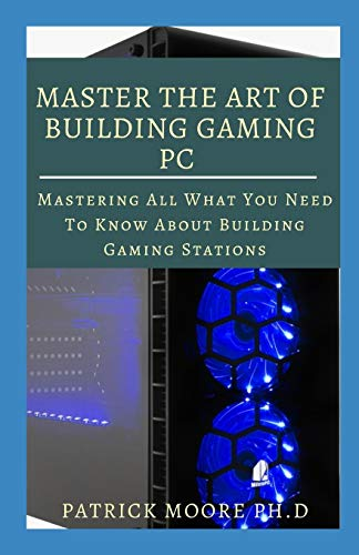 MASTER THE ART OF BUILDING GAMING PC: Mastering All What You Need To Know About Building Gaming Stations