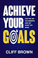 Achieve Your Goals - Live The Life You Deserve And Get What You Want