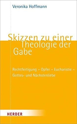 Skizzen zu einer Theologie der Gabe: Rechtfertigung - Opfer - Eucharistie - Gottes- und Nächstenliebe