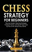 Chess Strategy for Beginners: Discover Modern Opening Strategies, Foolproof Tactics, and Secret Traps Used by Pros to Win Almost Every Game