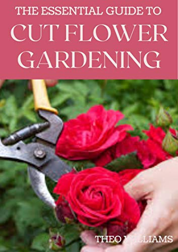 THE ESSENTIAL GUIDE TO CUT FLOWER GARDENING: Grow, Harvest, and Arrange Stunning Flowers Gardening Guide for Beginners