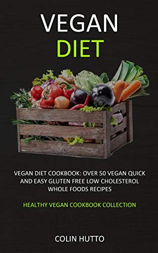 Vegan Diet: Vegan Diet cookbook: Over 50 Vegan Quick and Easy Gluten Free Low Cholesterol Whole Food