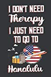 I Don t Need Therapy I Just Need To Go To Honolulu: Honolulu Travel Notebook | Honolulu Vacation Journal | Diary And Logbook Gift | To Do Lists | ... More  | 6x 9 (15.24 x 22.86 cm) 120 Pages