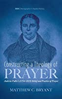 Constructing a Theology of Prayer (Monographs in Baptist History)