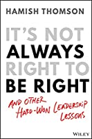 It's Not Always Right to Be Right: And Other Hard-Won Leadership Lessons
