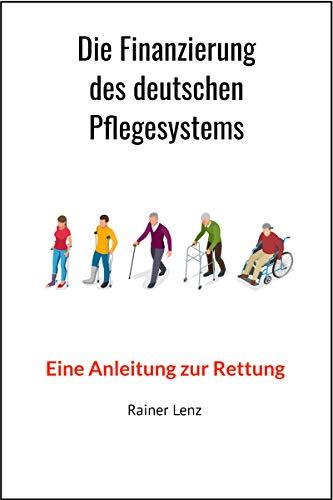 Die Finanzierung des deutschen Pflegesystems: Eine Anleitung zur Rettung (Deutsches Pflegesystem 2)