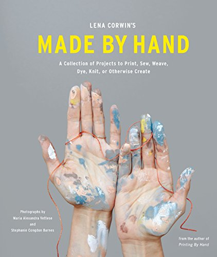 Lena Corwin's Made by Hand: A Collection of Projects to Print, Sew, Weave, Dye, Knit, or Otherwise Create (English Edition)