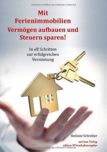 Mit Ferienimmobilien Vermögen aufbauen und Steuern sparen!: In elf Schritten zur erfolgreichen Vermietung