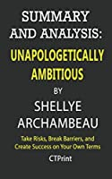 Summary and Analysis: Unapologetically Ambitious by Shellye Archambeau; Take Risks, Break Barriers, and Create Success on Your Own Terms