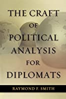 The Craft of Political Analysis for Diplomats (Adst-decor Diplomats and Diplomacy) by Raymond F. Smith(2011-10-01)