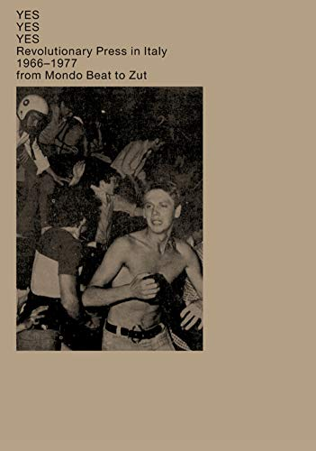 Yes Yes Yes. Revolutionary press in Italy. 1966–1977 from Mondo Beat to...