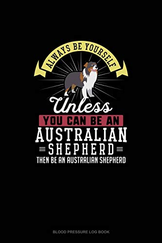 Always Be Yourself Unless You Can Be An Australian Shepherd Then Be An Australian Shepherd: Blood Pressure Log Book