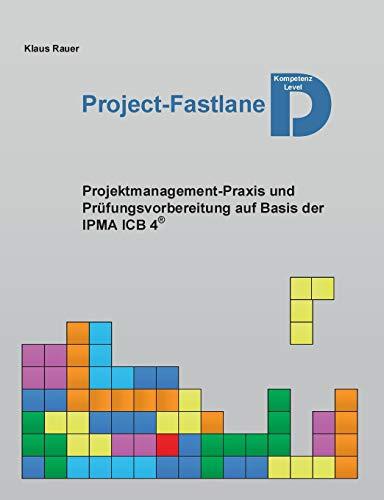 Project-Fastlane - Kompetenzlevel D: Projektmanagement-Praxis und Prüfungsvorbereitung auf Basis der IPMA ICB 4