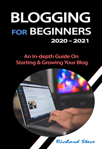 BLOGGING FOR BEGINNERS 2020 - 2021: An In-depth Guide On Starting & Growing Your Blog