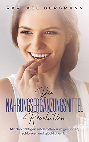 Die Nahrungsergänzungsmittel-Revolution: Mit den richtigen Vitalstoffen zum gesunden, schlanken und glücklichen Ich (German Edition)