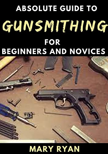 Absolute Guide To Gunsmithing For Beginners And Novices (English Edition)