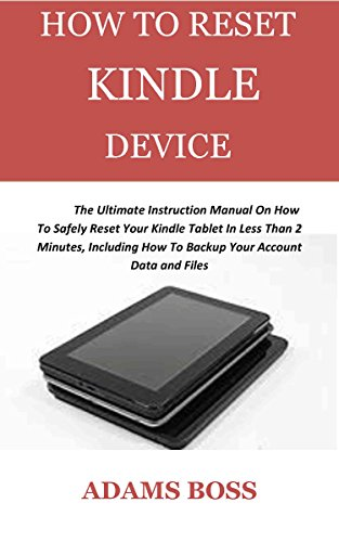 HOW TO RESET KINDLE DEVICE : The Ultimate Instruction Manual On How To Safely Reset Your Kindle Tablet In Less Than 2 Minutes, Including How To Backup Your Account Data and Files (English Edition)