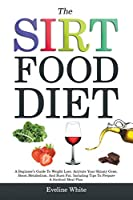 The Sirtfood Diet: A Beginner's Guide To Weight Loss. Activate Your Skinny Gene, Boost Metabolism, And Burn Fat. Including Tips To Prepare A Sirtfood Meal Plan