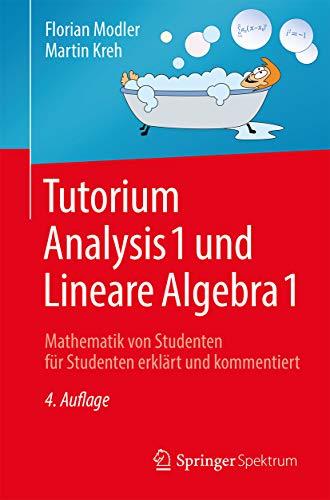 Tutorium Analysis 1 und Lineare Algebra 1: Mathematik von Studenten für Studenten erklärt und kommentiert